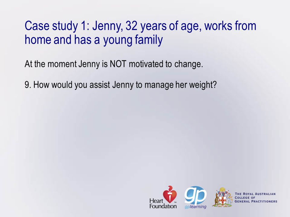 Case study 1: Jenny, 32 years of age, works from home and has a young family At the moment Jenny is NOT motivated to change.