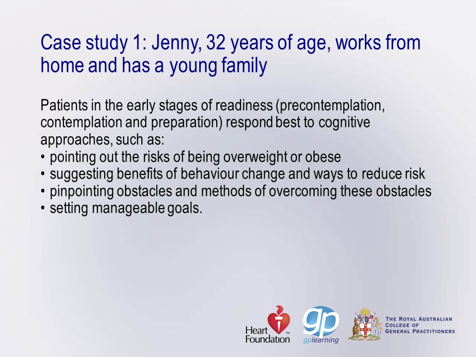 Case study 1: Jenny, 32 years of age, works from home and has a young family Patients in the early stages of readiness (precontemplation, contemplation and preparation) respond best to cognitive approaches, such as: • pointing out the risks of being overweight or obese • suggesting benefits of behaviour change and ways to reduce risk • pinpointing obstacles and methods of overcoming these obstacles • setting manageable goals.