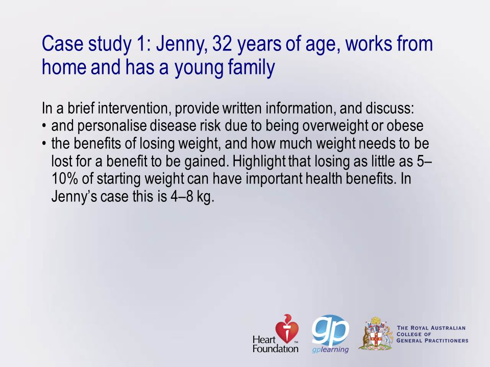 Case study 1: Jenny, 32 years of age, works from home and has a young family In a brief intervention, provide written information, and discuss: • and personalise disease risk due to being overweight or obese • the benefits of losing weight, and how much weight needs to be lost for a benefit to be gained.