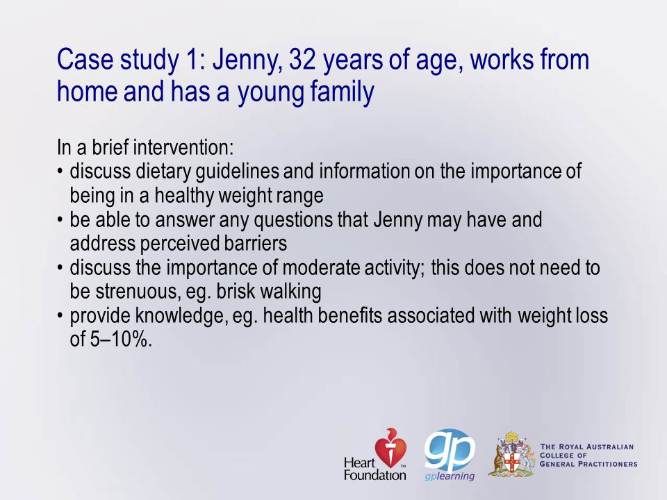 Case study 1: Jenny, 32 years of age, works from home and has a young family In a brief intervention: • discuss dietary guidelines and information on the importance of being in a healthy weight range • be able to answer any questions that Jenny may have and address perceived barriers • discuss the importance of moderate activity; this does not need to be strenuous, eg.