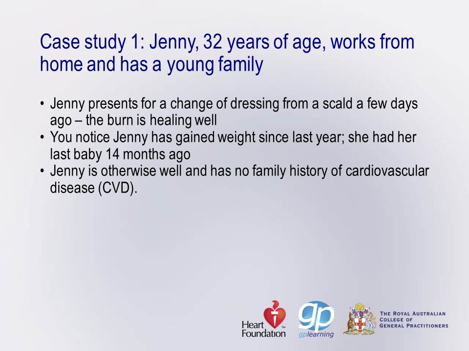 Case study 1: Jenny, 32 years of age, works from home and has a young family • Jenny presents for a change of dressing from a scald a few days ago – the burn is healing well • You notice Jenny has gained weight since last year; she had her last baby 14 months ago • Jenny is otherwise well and has no family history of cardiovascular disease (CVD).