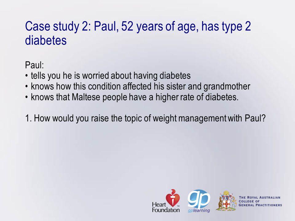 Case study 2: Paul, 52 years of age, has type 2 diabetes Paul: •