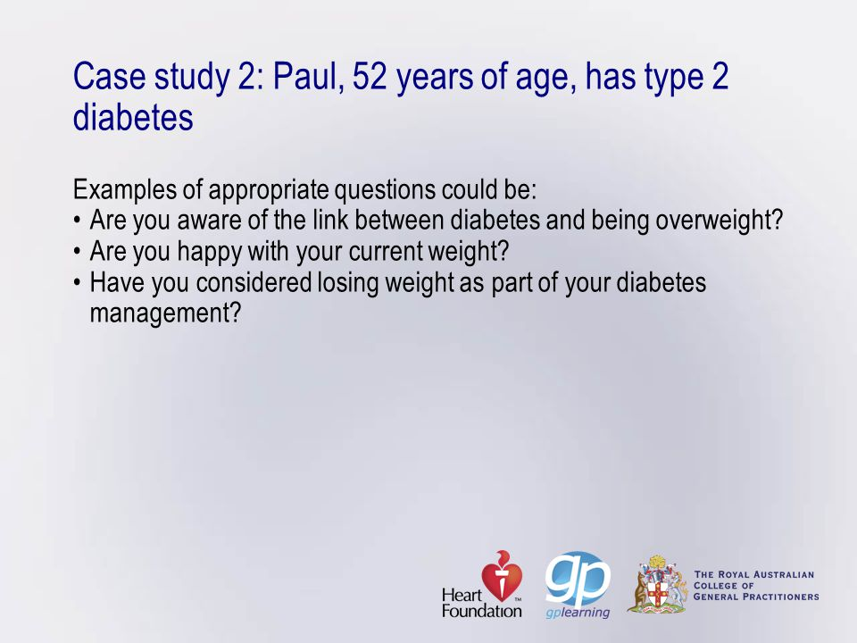 Case study 2: Paul, 52 years of age, has type 2 diabetes Examples of appropriate questions could be: • Are you aware of the link between diabetes and being overweight.
