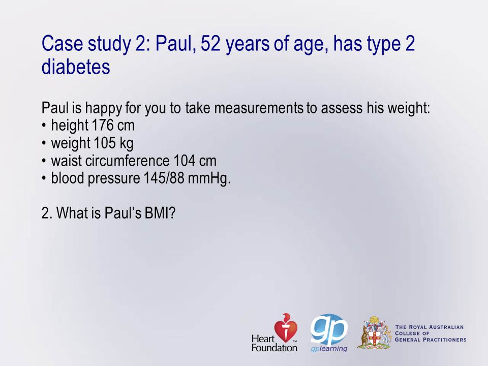 Case study 2: Paul, 52 years of age, has type 2 diabetes Paul is happy for you to take measurements to assess his weight: • height 176 cm • weight 105 kg • waist circumference 104 cm • blood pressure 145/88 mmHg.