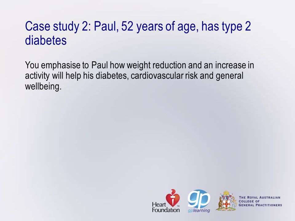 Case study 2: Paul, 52 years of age, has type 2 diabetes You emphasise to Paul how weight reduction and an increase in activity will help his diabetes, cardiovascular risk and general wellbeing.