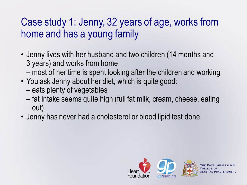 Case study 1: Jenny, 32 years of age, works from home and has a young family • Jenny lives with her husband and two children (14 months and 3 years) and works from home – most of her time is spent looking after the children and working • You ask Jenny about her diet, which is quite good: – eats plenty of vegetables – fat intake seems quite high (full fat milk, cream, cheese, eating out) • Jenny has never had a cholesterol or blood lipid test done.