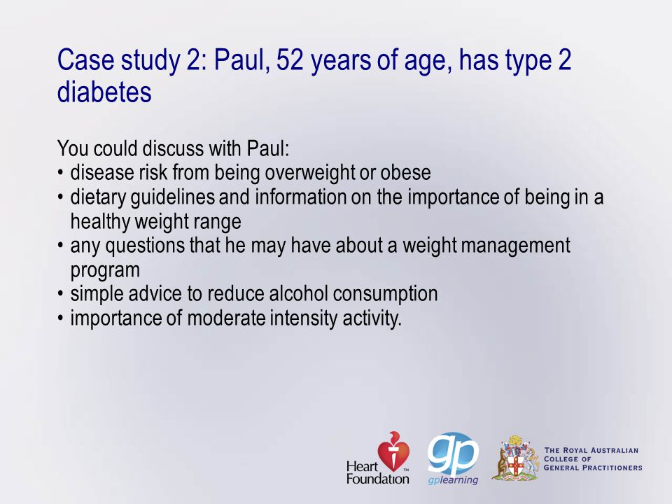 Case study 2: Paul, 52 years of age, has type 2 diabetes You could discuss with Paul: • disease risk from being overweight or obese • dietary guidelines and information on the importance of being in a healthy weight range • any questions that he may have about a weight management program • simple advice to reduce alcohol consumption • importance of moderate intensity activity.