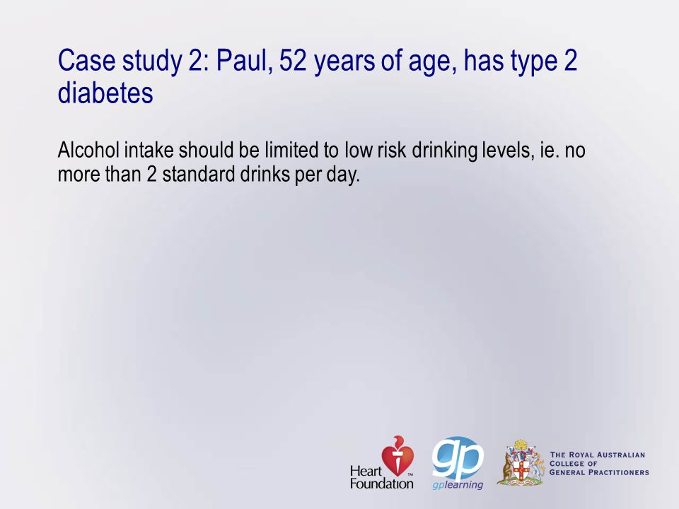 Case study 2: Paul, 52 years of age, has type 2 diabetes Alcohol intake should be limited to low risk drinking levels, ie.