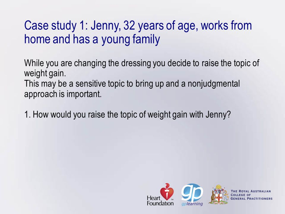 Case study 1: Jenny, 32 years of age, works from home and has a young family While you are changing the dressing you decide to raise the topic of weight gain.