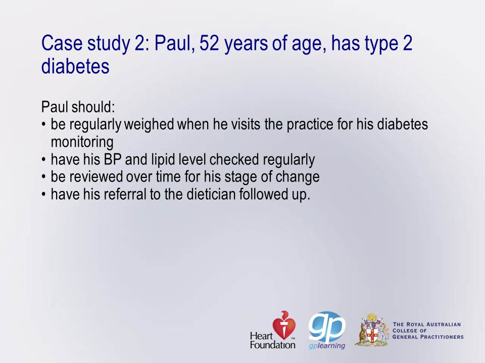 Case study 2: Paul, 52 years of age, has type 2 diabetes Paul should: • be regularly weighed when he visits the practice for his diabetes monitoring • have his BP and lipid level checked regularly • be reviewed over time for his stage of change • have his referral to the dietician followed up.