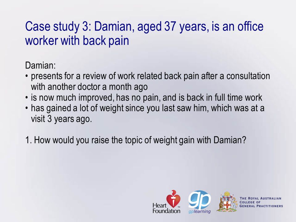 Case study 3: Damian, aged 37 years, is an office worker with back pain Damian: • presents for a review of work related back pain after a consultation with another doctor a month ago • is now much improved, has no pain, and is back in full time work • has gained a lot of weight since you last saw him, which was at a visit 3 years ago.