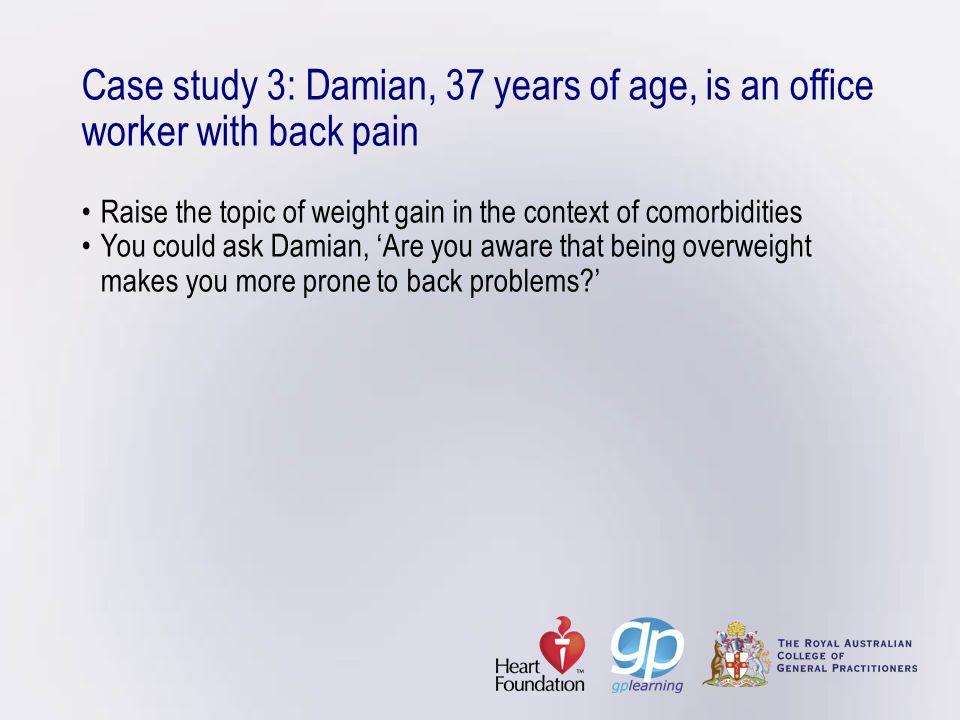 Case study 3: Damian, 37 years of age, is an office worker with back pain • Raise the topic of weight gain in the context of comorbidities • You could ask Damian, 'Are you aware that being overweight makes you more prone to back problems '