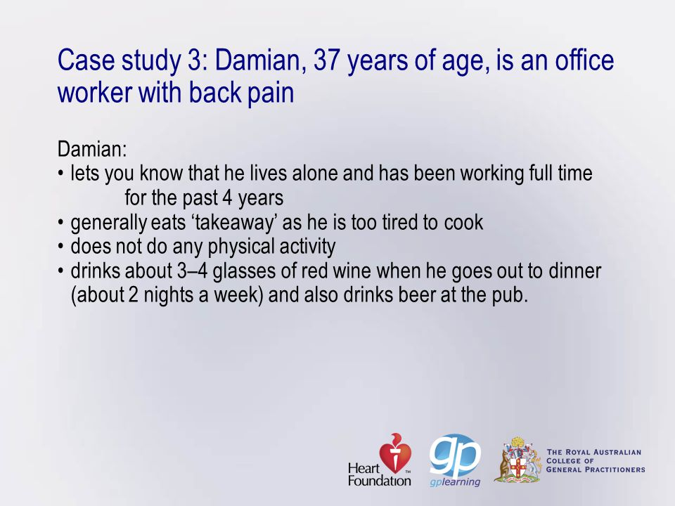 Case study 3: Damian, 37 years of age, is an office worker with back pain Damian: • lets you know that he lives alone and has been working full time for the past 4 years • generally eats 'takeaway' as he is too tired to cook • does not do any physical activity • drinks about 3–4 glasses of red wine when he goes out to dinner (about 2 nights a week) and also drinks beer at the pub.