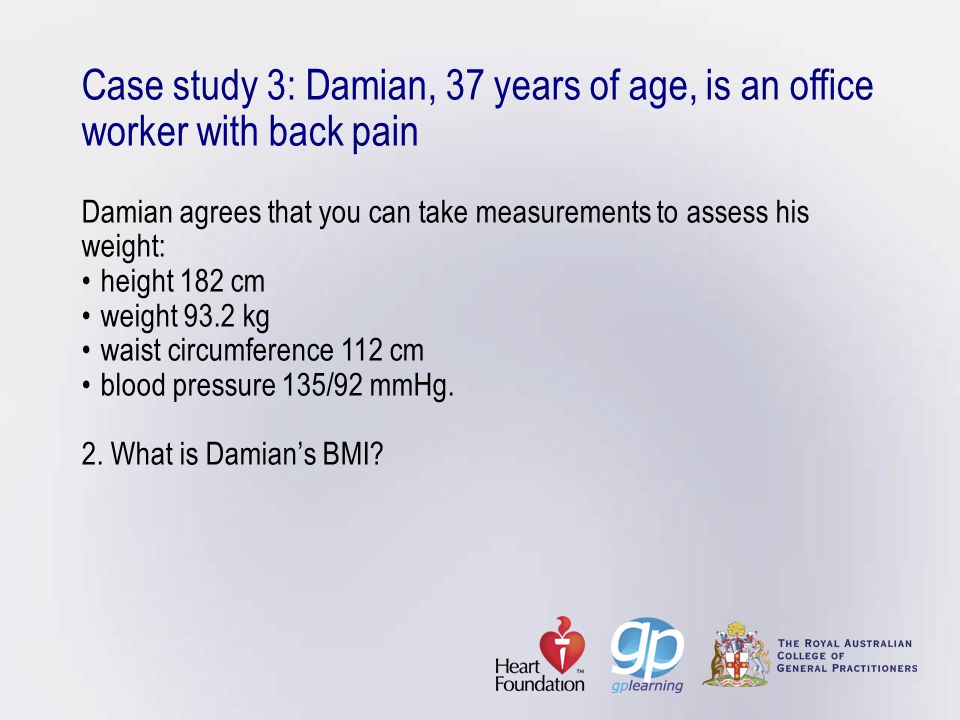 Case study 3: Damian, 37 years of age, is an office worker with back pain Damian agrees that you can take measurements to assess his weight: • height 182 cm • weight 93.2 kg • waist circumference 112 cm • blood pressure 135/92 mmHg.