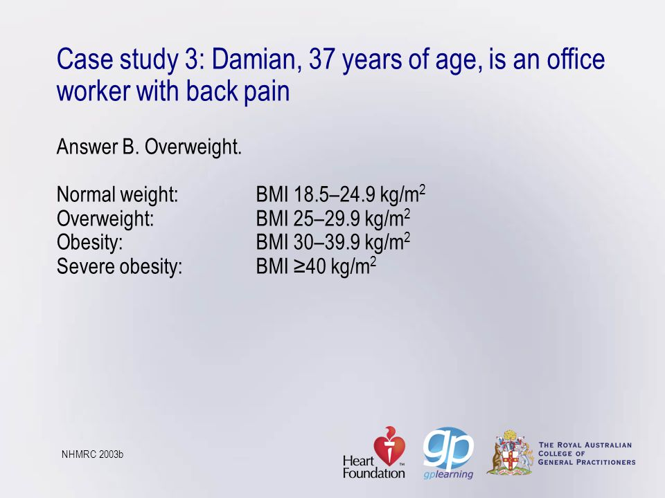 Case study 3: Damian, 37 years of age, is an office worker with back pain Answer B. Overweight. Normal weight: BMI 18.5–24.9 kg/m2 Overweight: BMI 25–29.9 kg/m2 Obesity: BMI 30–39.9 kg/m2 Severe obesity: BMI ≥40 kg/m2