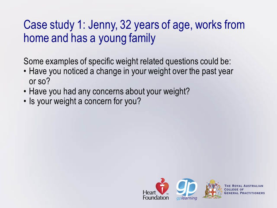 Case study 1: Jenny, 32 years of age, works from home and has a young family Some examples of specific weight related questions could be: • Have you noticed a change in your weight over the past year or so.