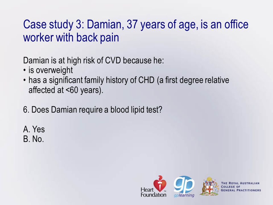 Case study 3: Damian, 37 years of age, is an office worker with back pain Damian is at high risk of CVD because he: • is overweight • has a significant family history of CHD (a first degree relative affected at <60 years).