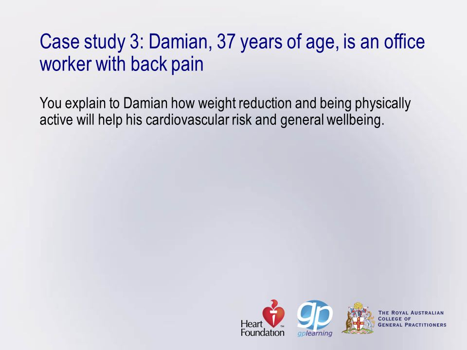 Case study 3: Damian, 37 years of age, is an office worker with back pain You explain to Damian how weight reduction and being physically active will help his cardiovascular risk and general wellbeing.