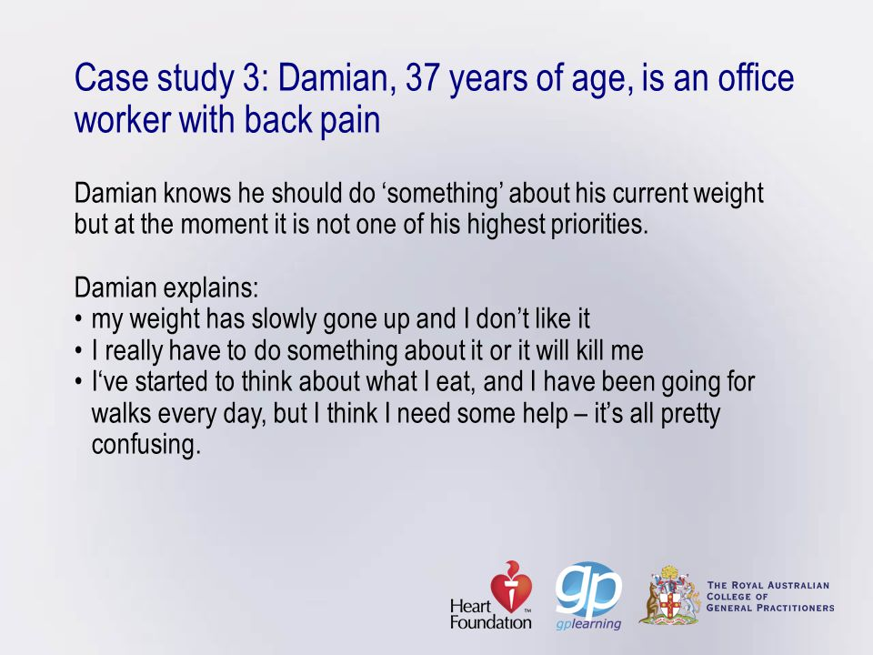 Case study 3: Damian, 37 years of age, is an office worker with back pain Damian knows he should do 'something' about his current weight but at the moment it is not one of his highest priorities.