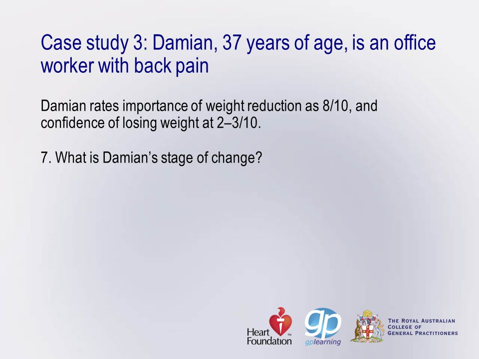 Case study 3: Damian, 37 years of age, is an office worker with back pain Damian rates importance of weight reduction as 8/10, and confidence of losing weight at 2–3/10.