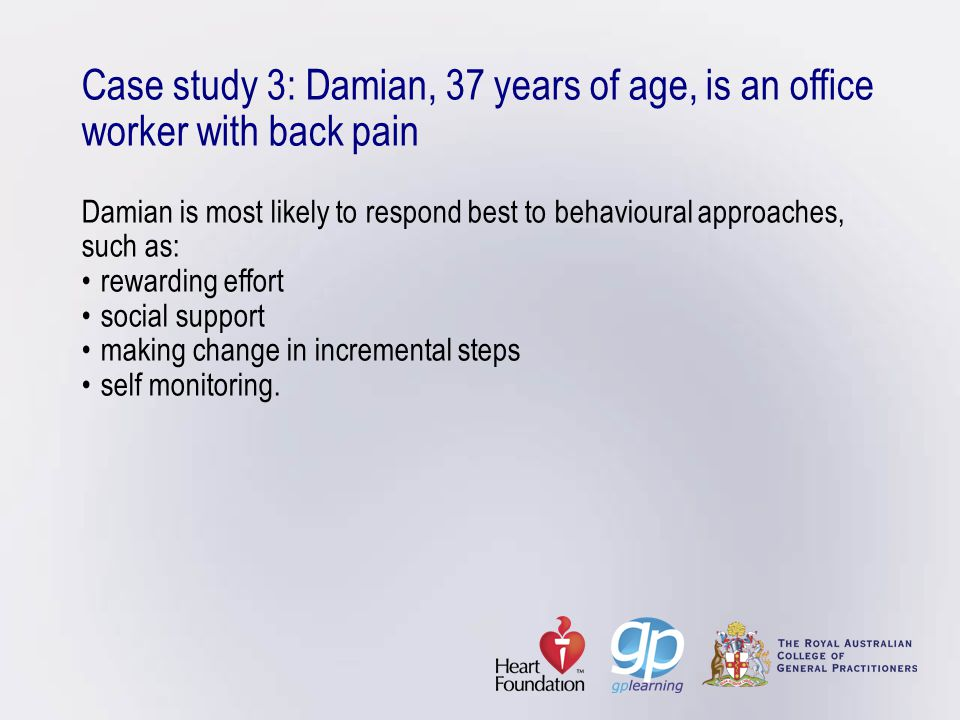 Case study 3: Damian, 37 years of age, is an office worker with back pain Damian is most likely to respond best to behavioural approaches, such as: • rewarding effort • social support • making change in incremental steps • self monitoring.