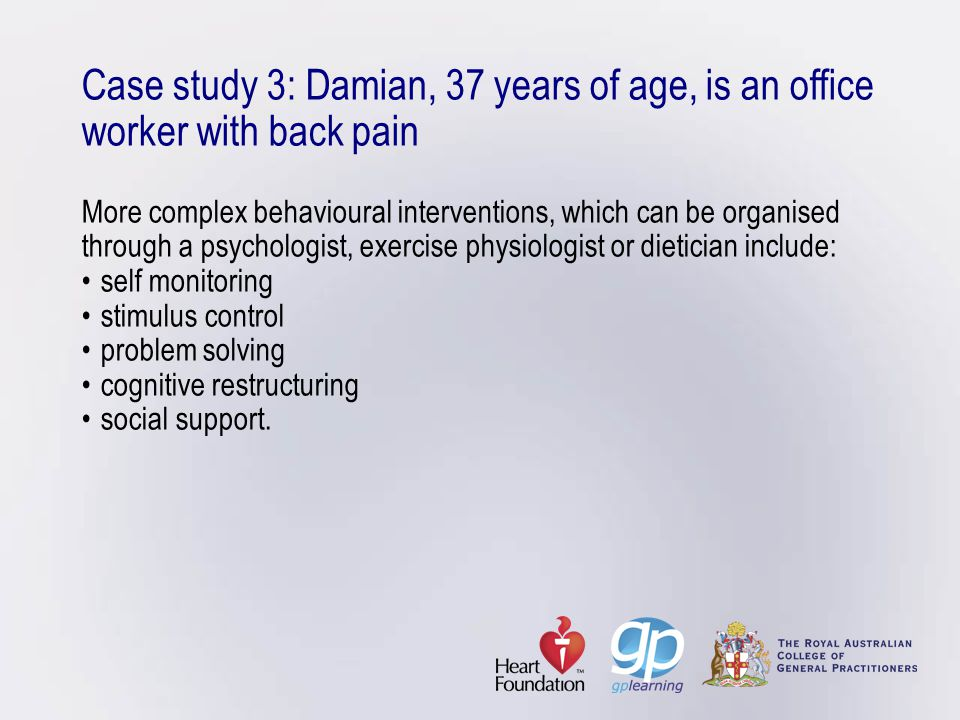 Case study 3: Damian, 37 years of age, is an office worker with back pain More complex behavioural interventions, which can be organised through a psychologist, exercise physiologist or dietician include: • self monitoring • stimulus control • problem solving • cognitive restructuring • social support.