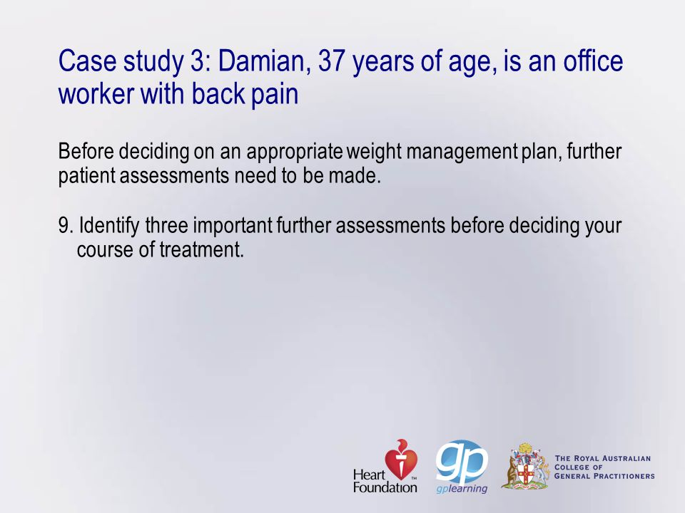 Case study 3: Damian, 37 years of age, is an office worker with back pain Before deciding on an appropriate weight management plan, further patient assessments need to be made.