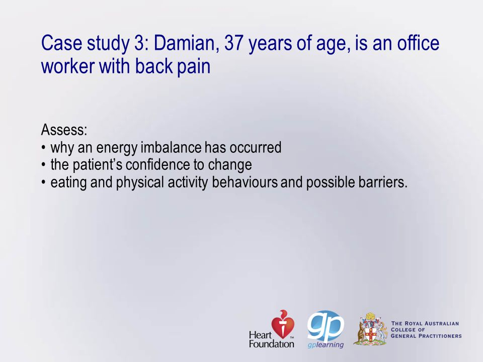 Case study 3: Damian, 37 years of age, is an office worker with back pain Assess: • why an energy imbalance has occurred • the patient's confidence to change • eating and physical activity behaviours and possible barriers.