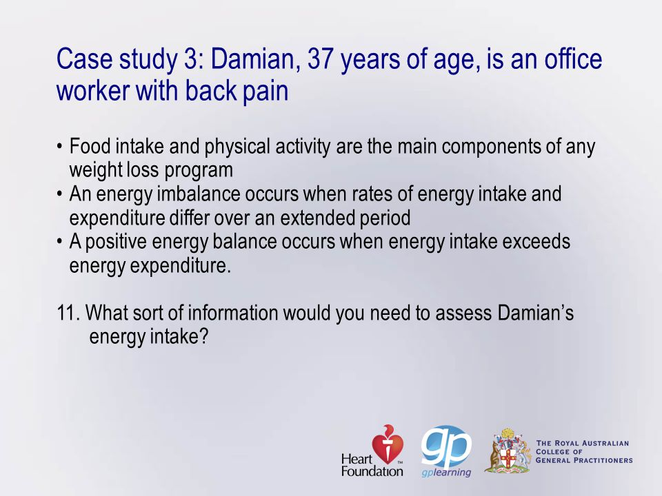 Case study 3: Damian, 37 years of age, is an office worker with back pain • Food intake and physical activity are the main components of any weight loss program • An energy imbalance occurs when rates of energy intake and expenditure differ over an extended period • A positive energy balance occurs when energy intake exceeds energy expenditure.