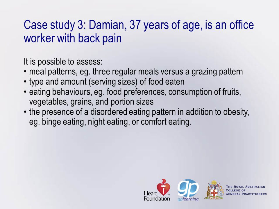 Case study 3: Damian, 37 years of age, is an office worker with back pain It is possible to assess: • meal patterns, eg.