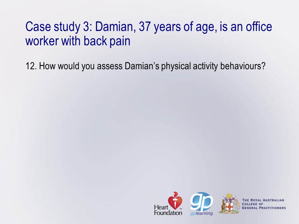 Case study 3: Damian, 37 years of age, is an office worker with back pain 12.