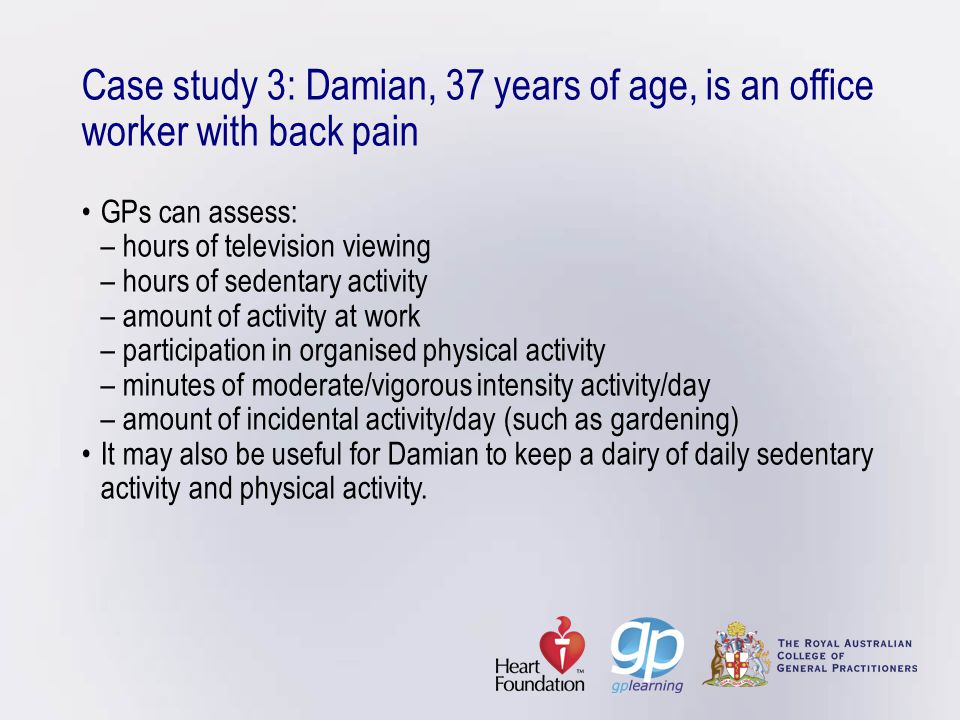 Case study 3: Damian, 37 years of age, is an office worker with back pain • GPs can assess: – hours of television viewing – hours of sedentary activity – amount of activity at work – participation in organised physical activity – minutes of moderate/vigorous intensity activity/day – amount of incidental activity/day (such as gardening) • It may also be useful for Damian to keep a dairy of daily sedentary activity and physical activity.