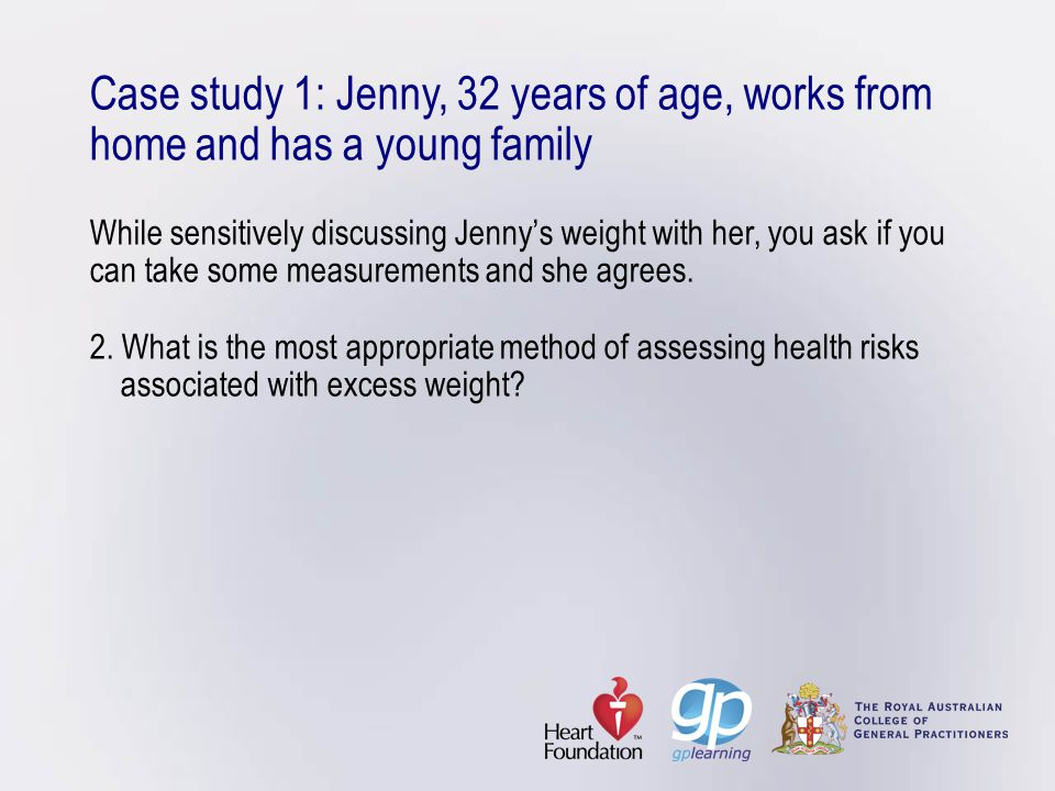Case study 1: Jenny, 32 years of age, works from home and has a young family While sensitively discussing Jenny's weight with her, you ask if you can take some measurements and she agrees.