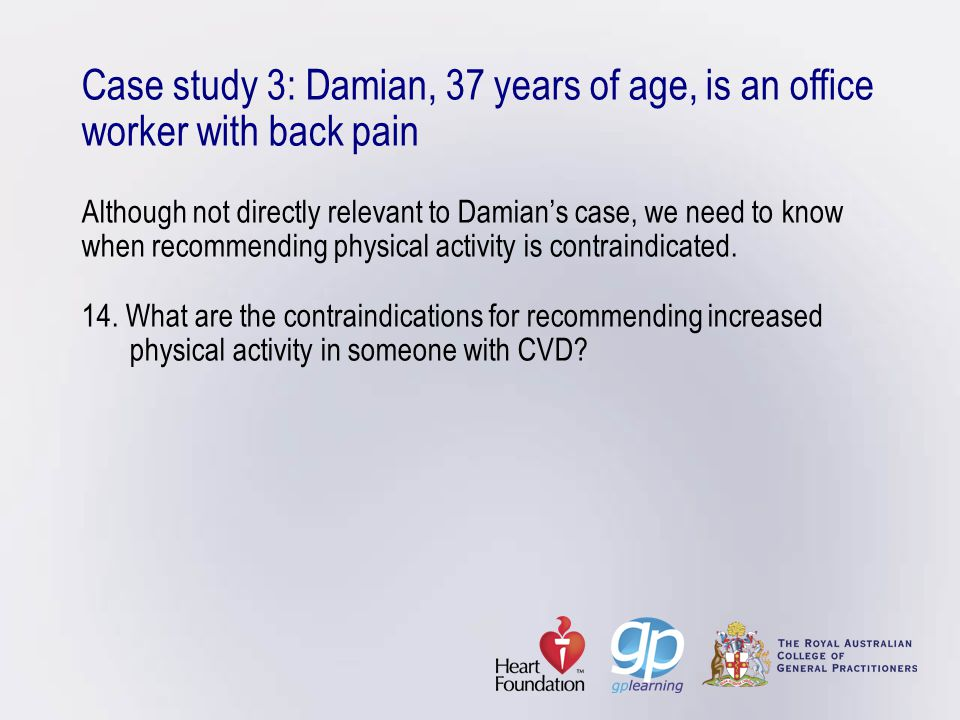 Case study 3: Damian, 37 years of age, is an office worker with back pain Although not directly relevant to Damian's case, we need to know when recommending physical activity is contraindicated.