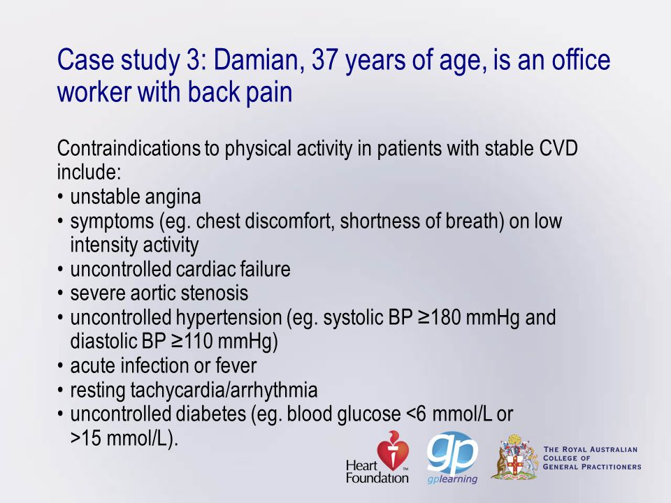 Case study 3: Damian, 37 years of age, is an office worker with back pain Contraindications to physical activity in patients with stable CVD include: • unstable angina • symptoms (eg.