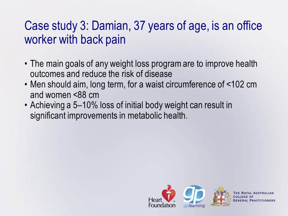 Case study 3: Damian, 37 years of age, is an office worker with back pain • The main goals of any weight loss program are to improve health outcomes and reduce the risk of disease • Men should aim, long term, for a waist circumference of <102 cm and women <88 cm • Achieving a 5–10% loss of initial body weight can result in significant improvements in metabolic health.