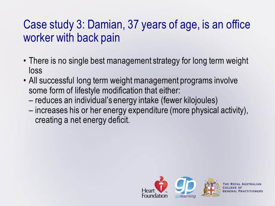 Case study 3: Damian, 37 years of age, is an office worker with back pain • There is no single best management strategy for long term weight loss • All successful long term weight management programs involve some form of lifestyle modification that either: – reduces an individual's energy intake (fewer kilojoules) – increases his or her energy expenditure (more physical activity), creating a net energy deficit.