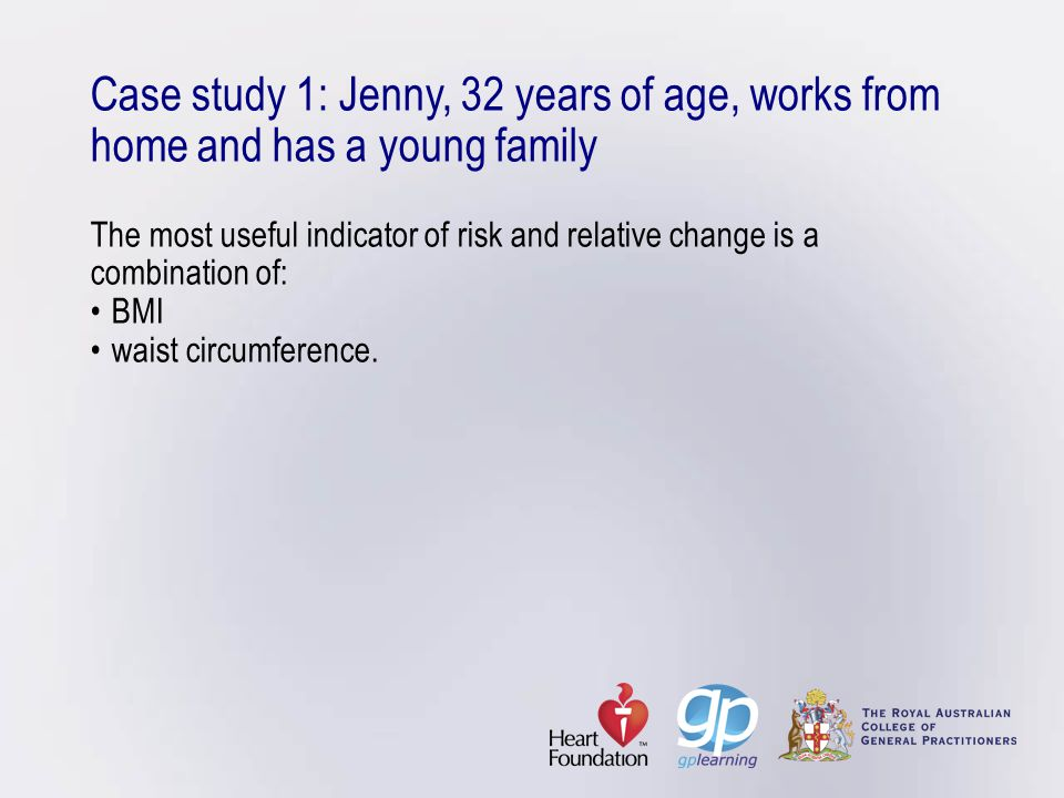 Case study 1: Jenny, 32 years of age, works from home and has a young family The most useful indicator of risk and relative change is a combination of: • BMI • waist circumference.
