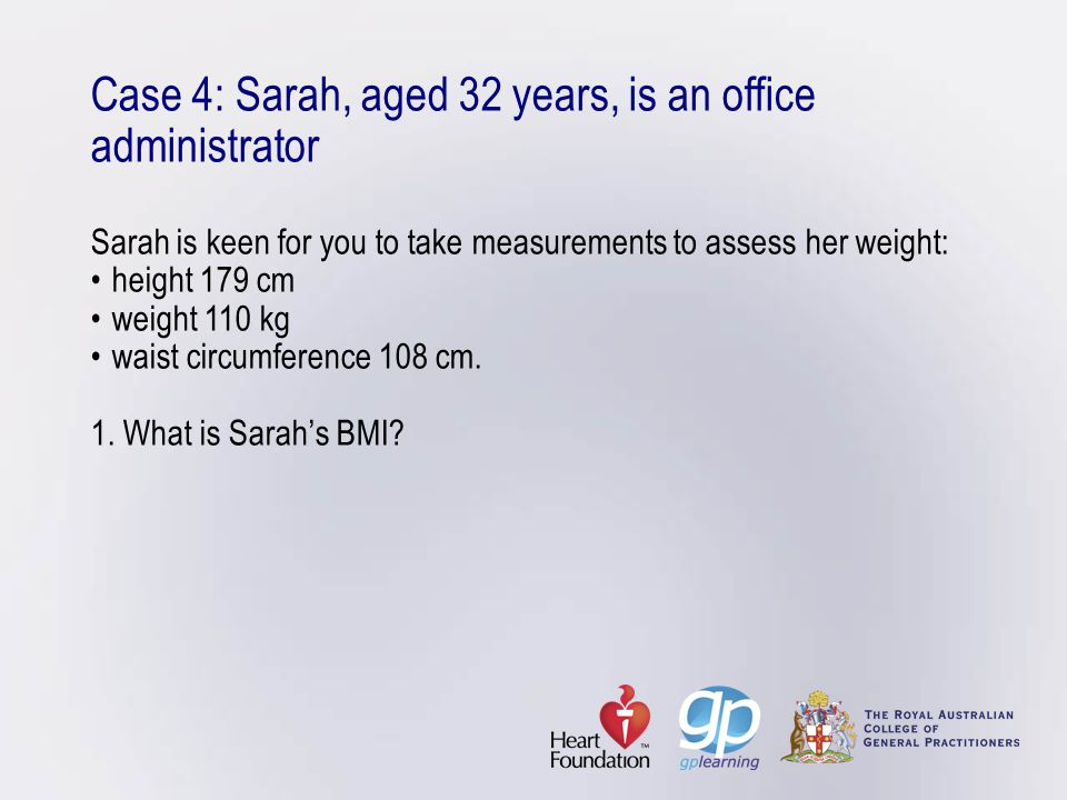 Case 4: Sarah, aged 32 years, is an office administrator Sarah is keen for you to take measurements to assess her weight: • height 179 cm • weight 110 kg • waist circumference 108 cm.