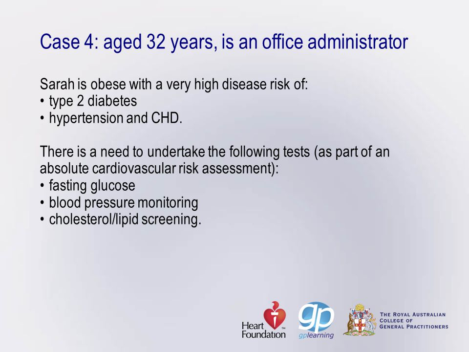 Case 4: aged 32 years, is an office administrator Sarah is obese with a very high disease risk of: • type 2 diabetes • hypertension and CHD.