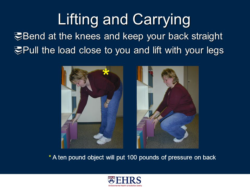 * Lifting and Carrying Bend at the knees and keep your back straight