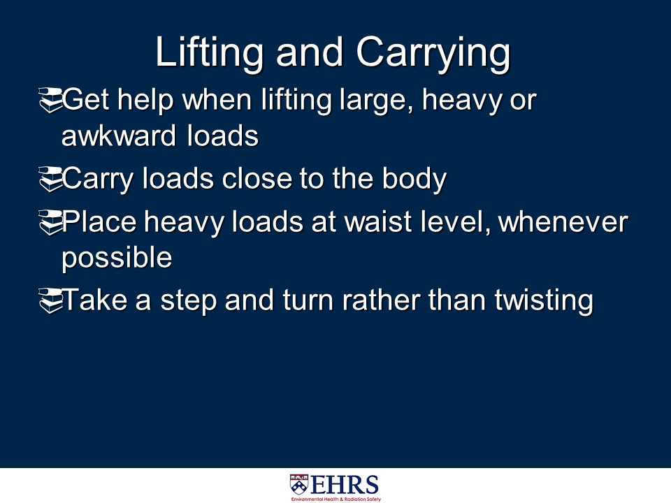 Lifting and Carrying Get help when lifting large, heavy or awkward loads. Carry loads close to the body.