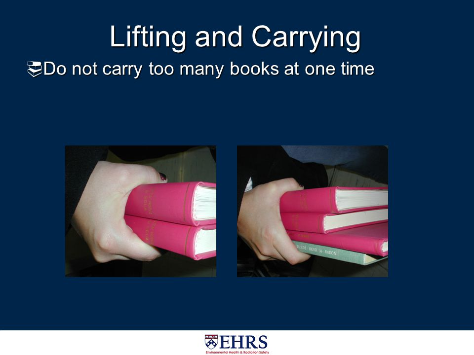 Lifting and Carrying Do not carry too many books at one time