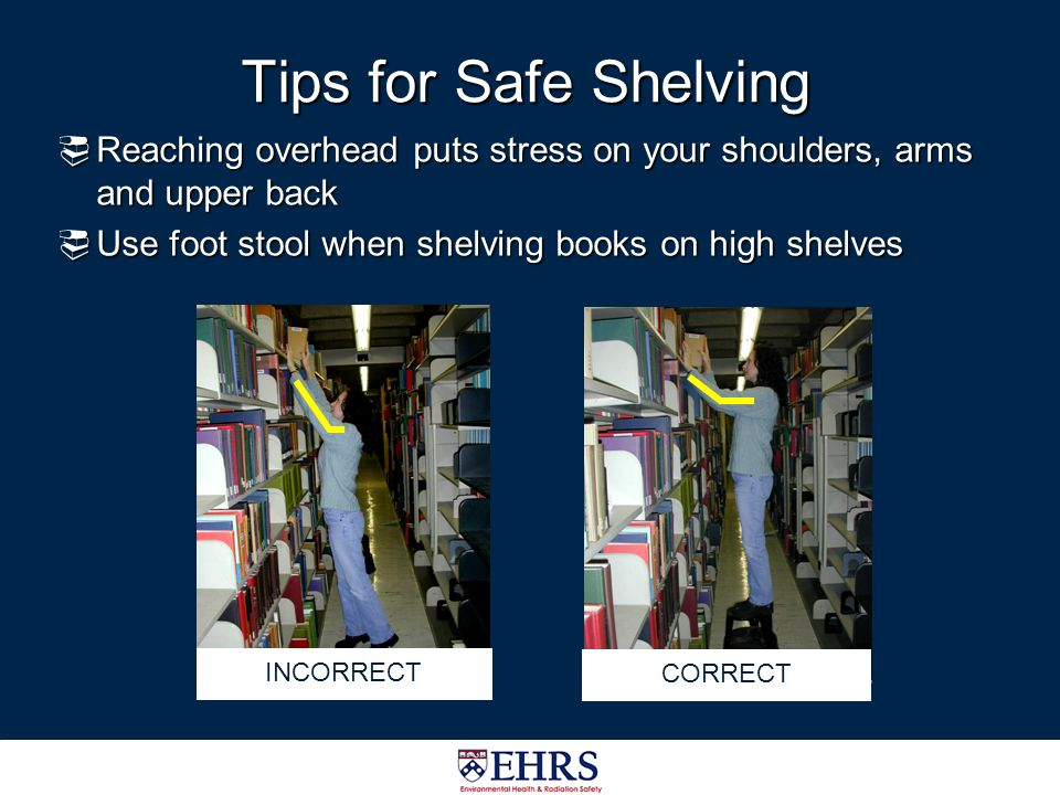 Tips for Safe Shelving Reaching overhead puts stress on your shoulders, arms and upper back. Use foot stool when shelving books on high shelves.