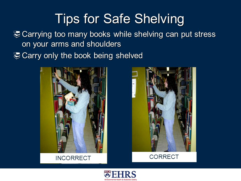 Tips for Safe Shelving Carrying too many books while shelving can put stress on your arms and shoulders.