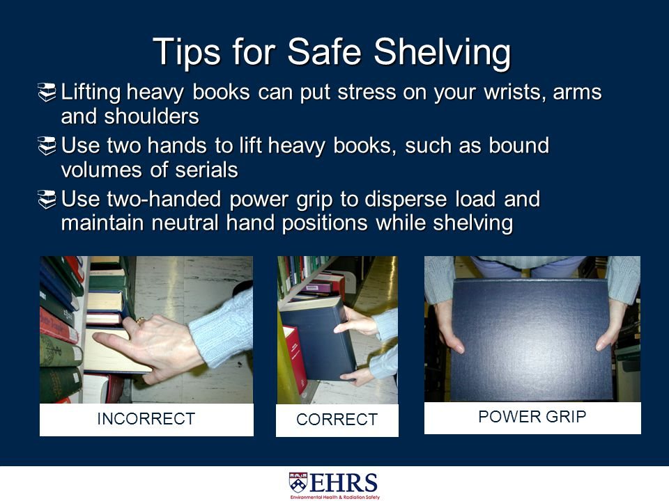 Tips for Safe Shelving Lifting heavy books can put stress on your wrists, arms and shoulders.