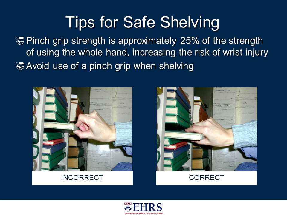 Tips for Safe Shelving Pinch grip strength is approximately 25% of the strength of using the whole hand, increasing the risk of wrist injury.