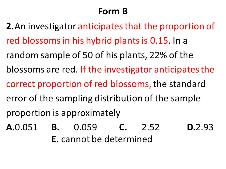 Form B 2. An investigator anticipates that the proportion of. red blossoms in his hybrid plants is 0.15. In a.