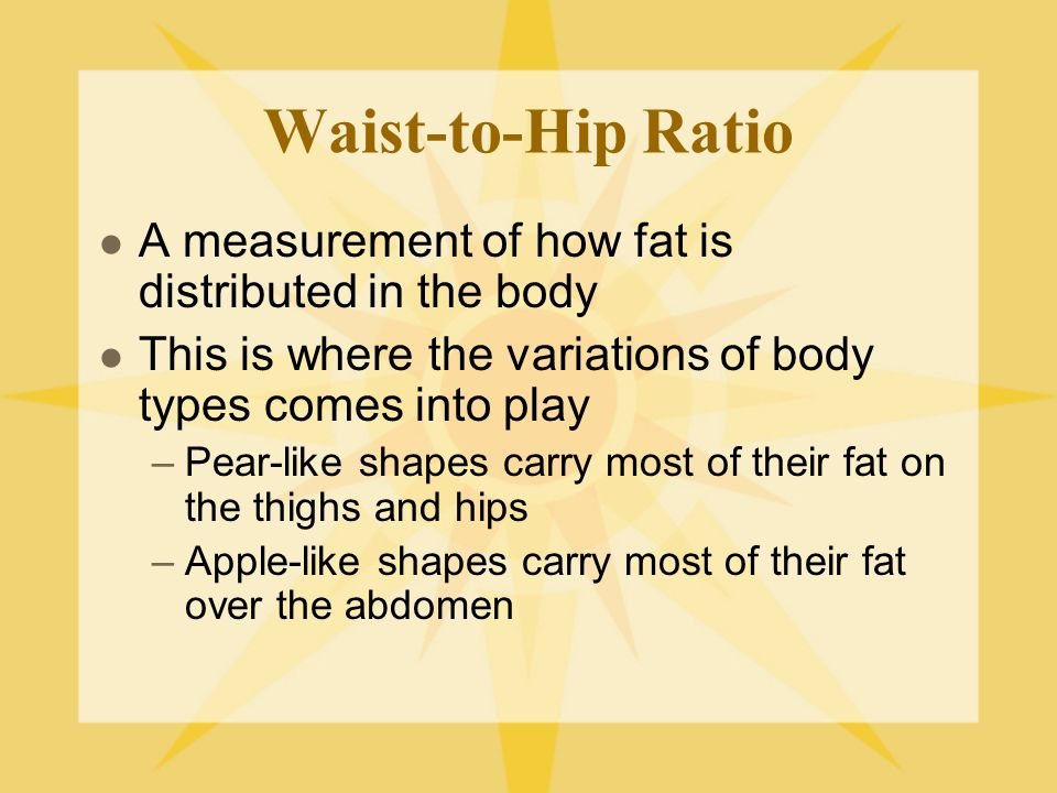 Waist-to-Hip Ratio A measurement of how fat is distributed in the body