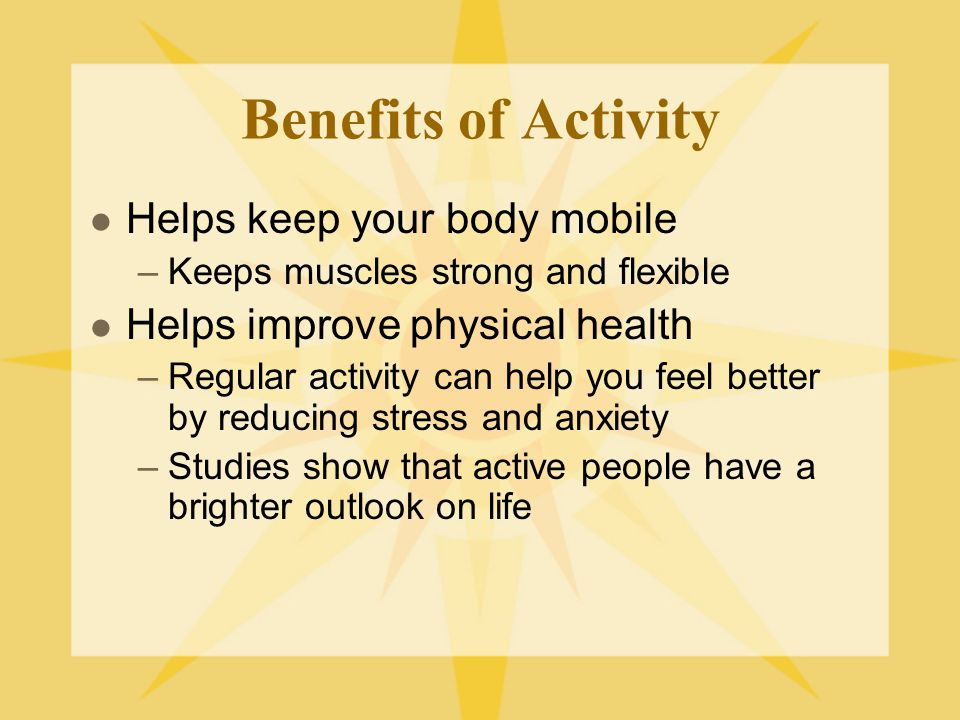 Benefits of Activity Helps keep your body mobile